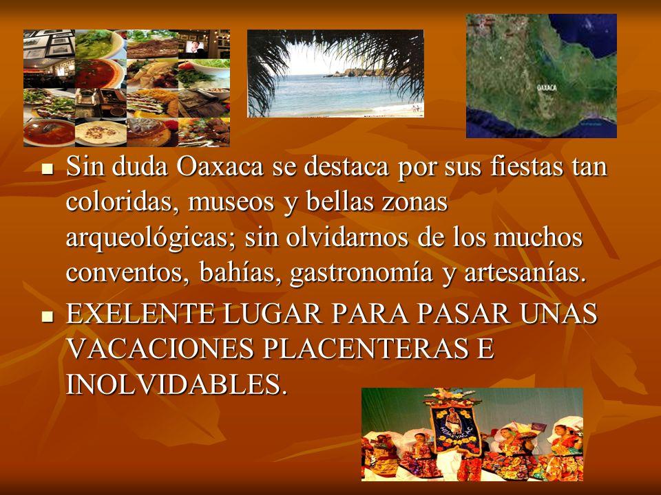Sin duda Oaxaca se destaca por sus fiestas tan coloridas, museos y bellas zonas arqueológicas; sin olvidarnos de los muchos conventos, bahías, gastronomía y artesanías.