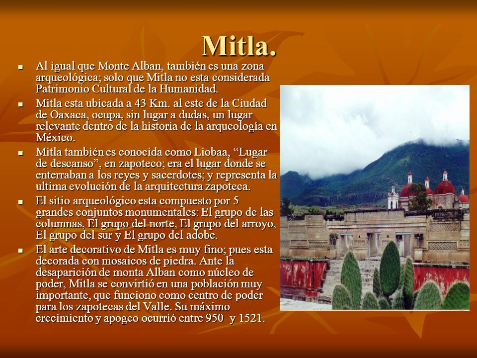 Mitla. Al igual que Monte Alban, también es una zona arqueológica; solo que Mitla no esta considerada Patrimonio Cultural de la Humanidad.