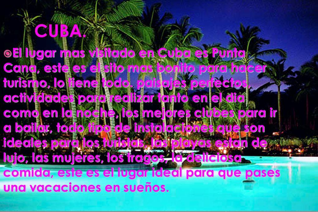 El lugar mas visitado en Cuba es Punta Cana, este es el sito mas bonito para hacer turismo, lo tiene todo. paisajes perfectos, actividades para realizar tanto en el dia como en la noche, los mejores clubes para ir a bailar, todo tipo de instalaciones que son ideales para los turistas, las playas estan de lujo, las mujeres, los tragos, la deliciosa comida, este es el lugar ideal para que pases una vacaciones en sueños.