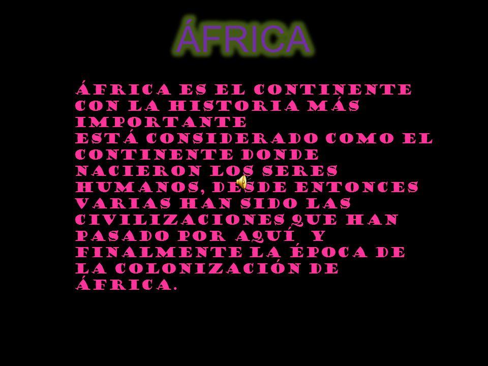 ÁFRICA África es el continente con la Historia más importante