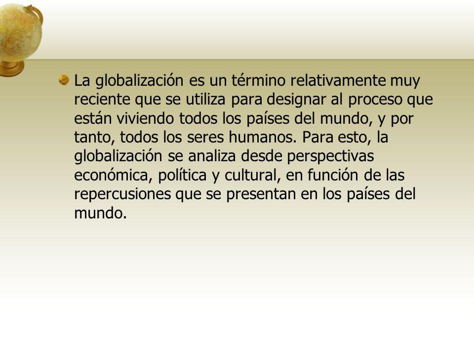 La globalización es un término relativamente muy reciente que se utiliza para designar al proceso que están viviendo todos los países del mundo, y por tanto, todos los seres humanos.
