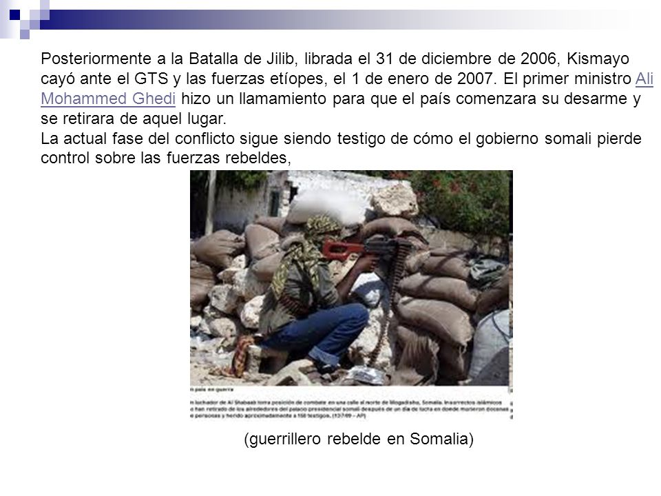 Posteriormente a la Batalla de Jilib, librada el 31 de diciembre de 2006, Kismayo cayó ante el GTS y las fuerzas etíopes, el 1 de enero de 2007. El primer ministro Ali Mohammed Ghedi hizo un llamamiento para que el país comenzara su desarme y se retirara de aquel lugar.