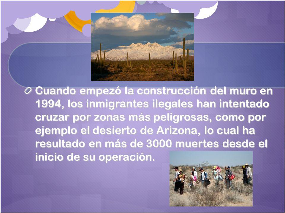Cuando empezó la construcción del muro en 1994, los inmigrantes ilegales han intentado cruzar por zonas más peligrosas, como por ejemplo el desierto de Arizona, lo cual ha resultado en más de 3000 muertes desde el inicio de su operación.
