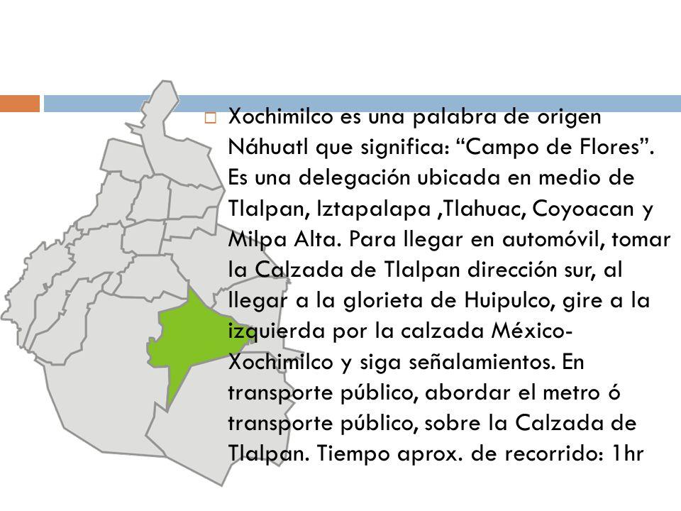 Xochimilco es una palabra de origen Náhuatl que significa: Campo de Flores .