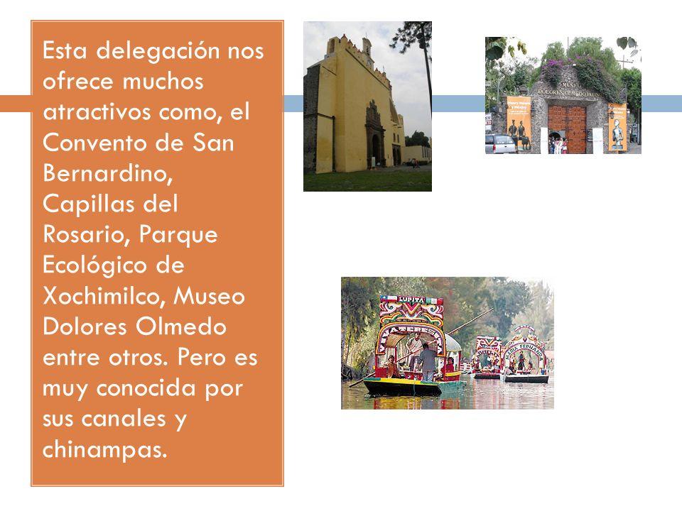 Esta delegación nos ofrece muchos atractivos como, el Convento de San Bernardino, Capillas del Rosario, Parque Ecológico de Xochimilco, Museo Dolores Olmedo entre otros.