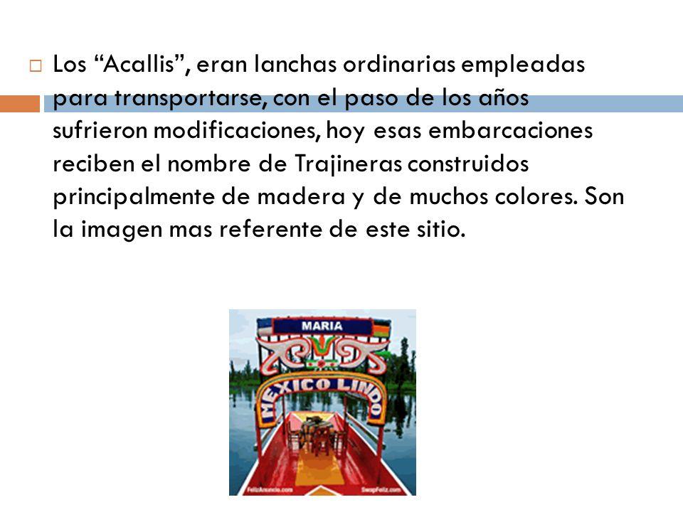 Los Acallis , eran lanchas ordinarias empleadas para transportarse, con el paso de los años sufrieron modificaciones, hoy esas embarcaciones reciben el nombre de Trajineras construidos principalmente de madera y de muchos colores.