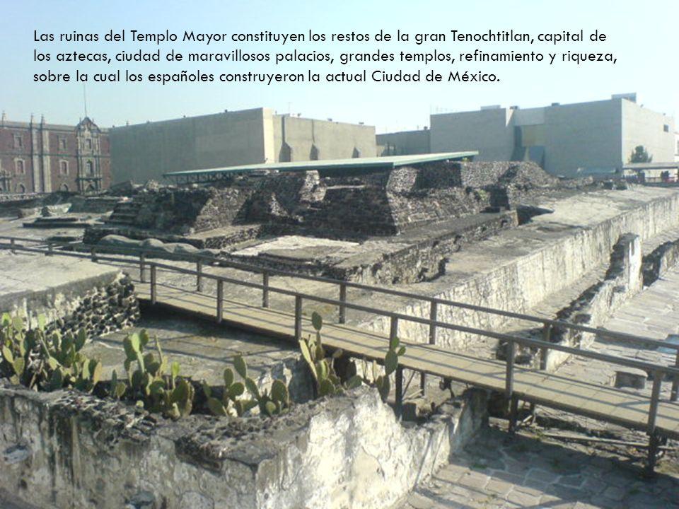 Las ruinas del Templo Mayor constituyen los restos de la gran Tenochtitlan, capital de los aztecas, ciudad de maravillosos palacios, grandes templos, refinamiento y riqueza, sobre la cual los españoles construyeron la actual Ciudad de México.