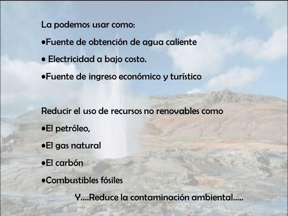 La podemos usar como: Fuente de obtención de agua caliente. Electricidad a bajo costo. Fuente de ingreso económico y turístico.