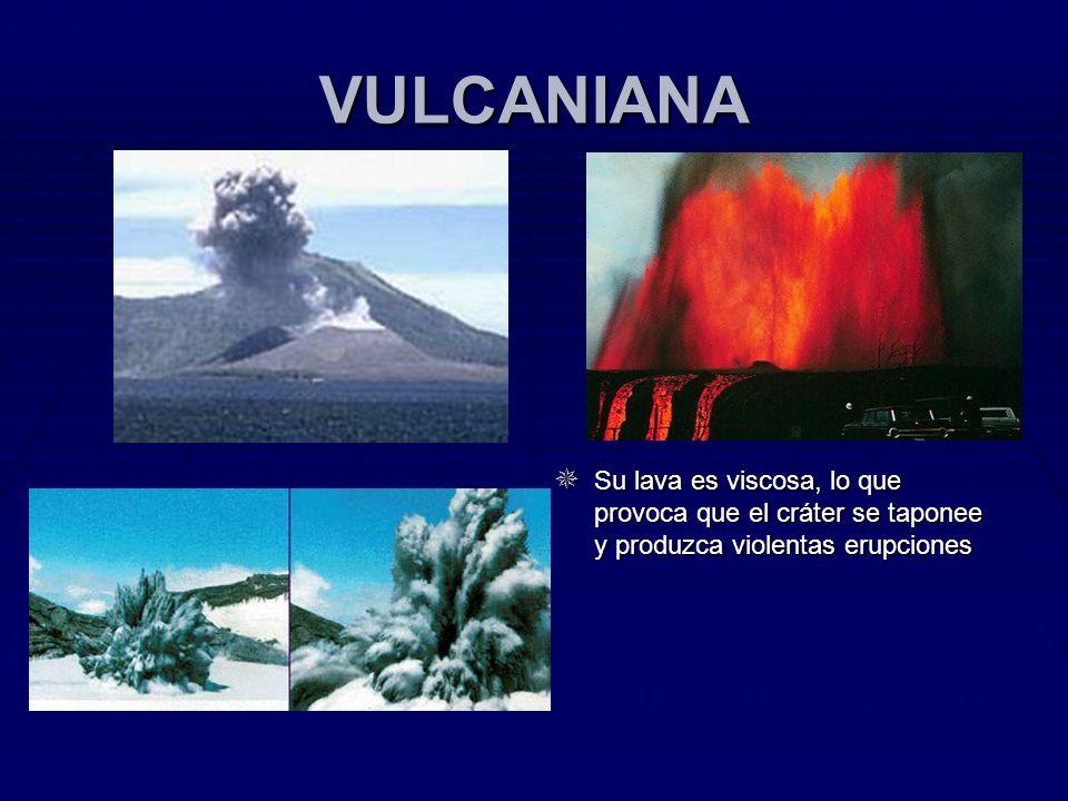 VULCANIANA Su lava es viscosa, lo que provoca que el cráter se taponee y produzca violentas erupciones.