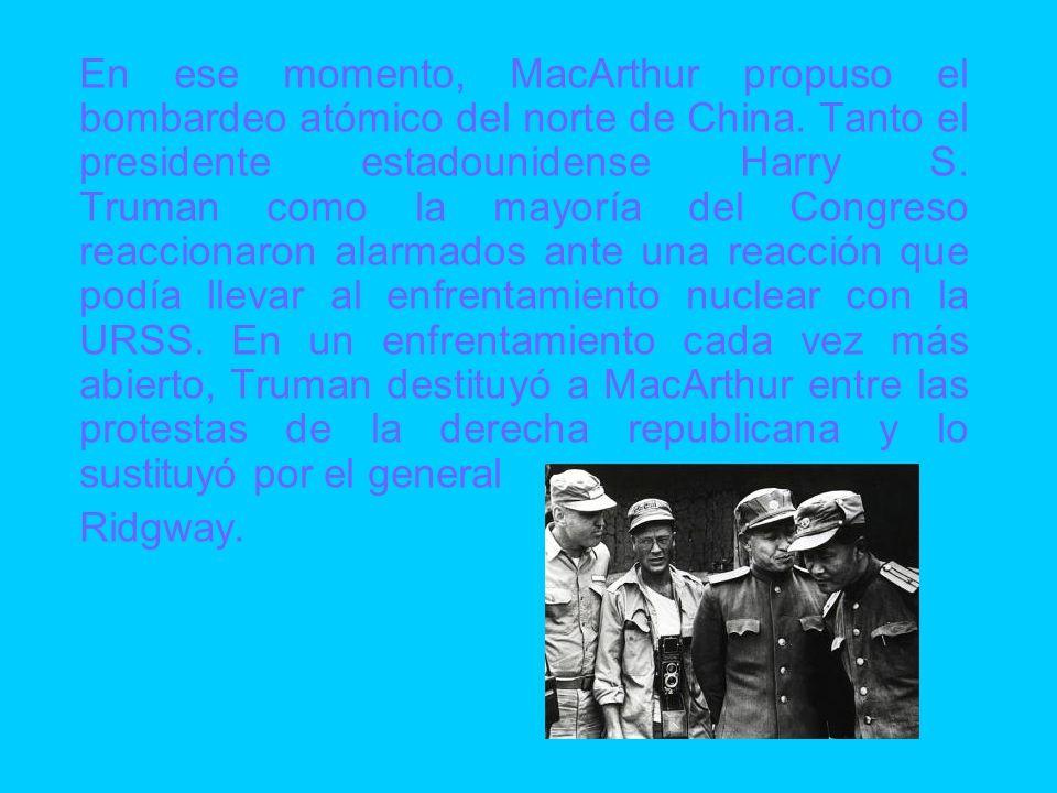 En ese momento, MacArthur propuso el bombardeo atómico del norte de China. Tanto el presidente estadounidense Harry S. Truman como la mayoría del Congreso reaccionaron alarmados ante una reacción que podía llevar al enfrentamiento nuclear con la URSS. En un enfrentamiento cada vez más abierto, Truman destituyó a MacArthur entre las protestas de la derecha republicana y lo sustituyó por el general