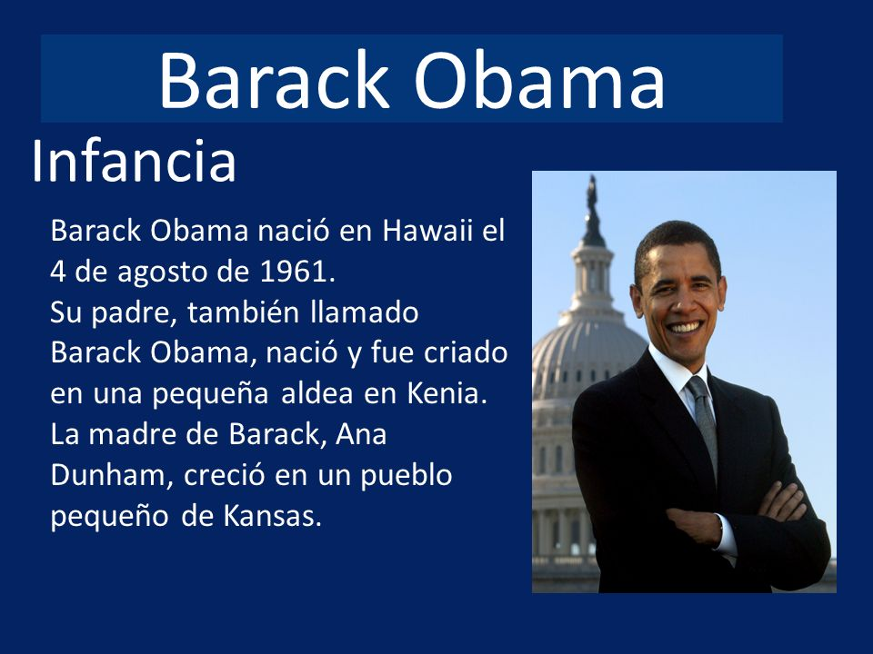 Barack Obama Infancia. Barack Obama nació en Hawaii el 4 de agosto de 1961.
