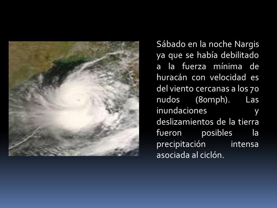 Sábado en la noche Nargis ya que se había debilitado a la fuerza mínima de huracán con velocidad es del viento cercanas a los 70 nudos (80mph).