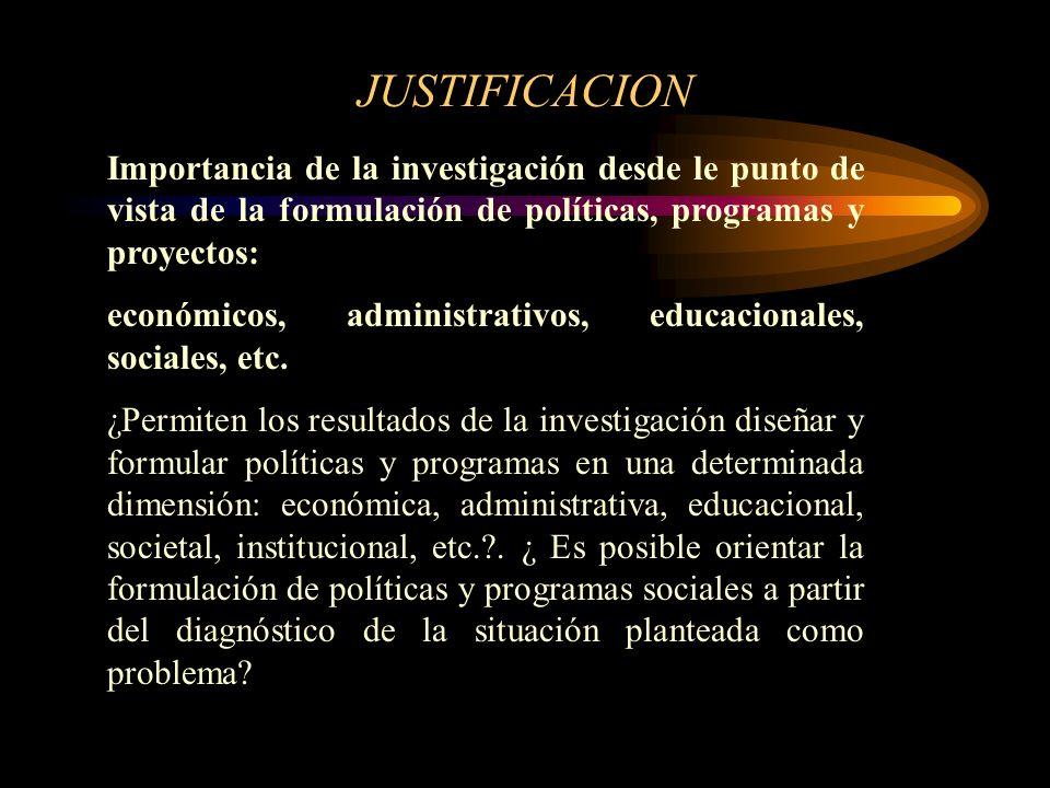 JUSTIFICACION Importancia de la investigación desde le punto de vista de la formulación de políticas, programas y proyectos: