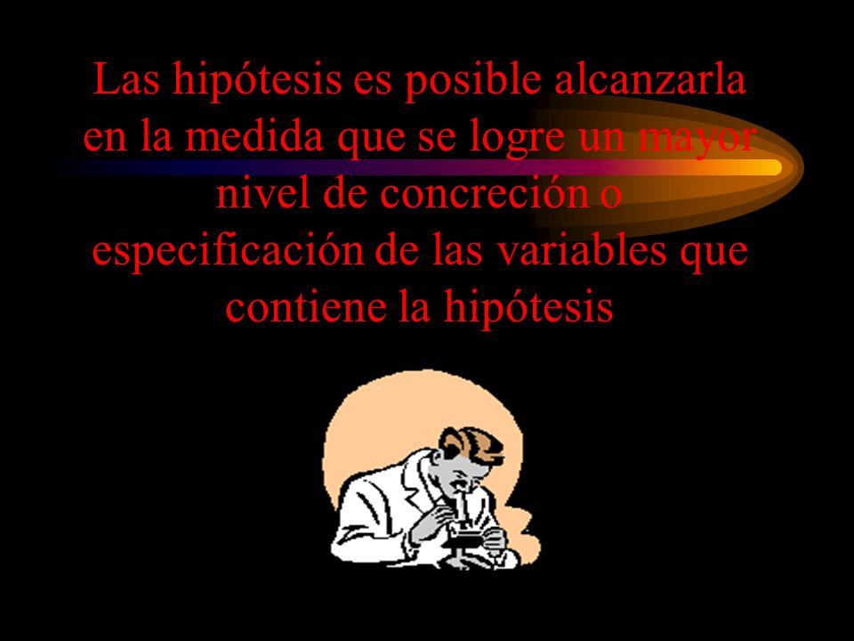 Las hipótesis es posible alcanzarla en la medida que se logre un mayor nivel de concreción o especificación de las variables que contiene la hipótesis