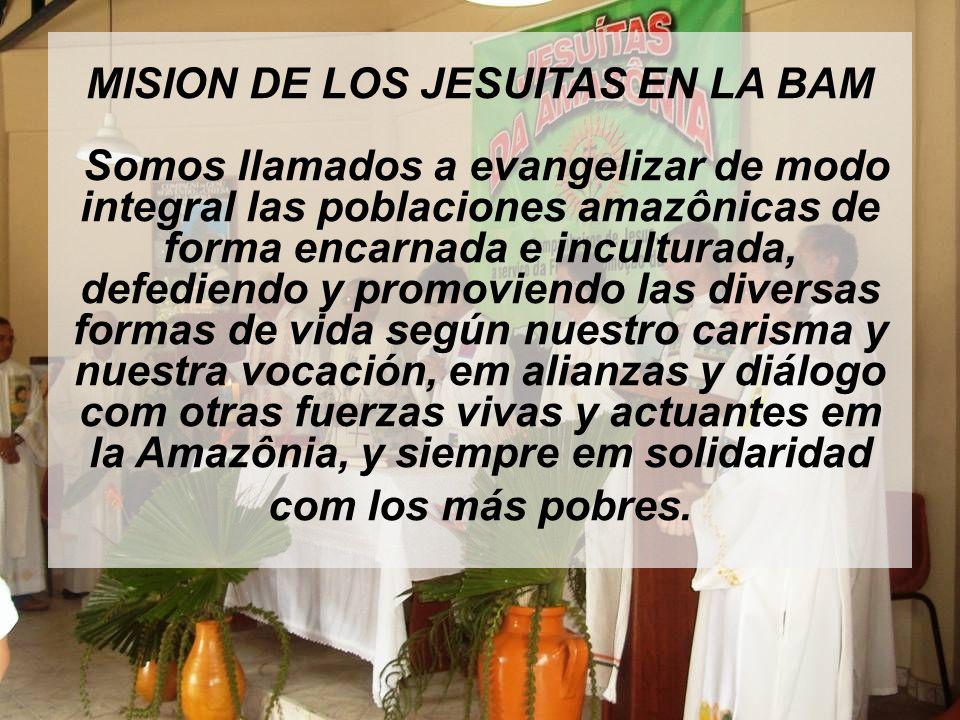 MISION DE LOS JESUITAS EN LA BAM Somos llamados a evangelizar de modo integral las poblaciones amazônicas de forma encarnada e inculturada, defediendo y promoviendo las diversas formas de vida según nuestro carisma y nuestra vocación, em alianzas y diálogo com otras fuerzas vivas y actuantes em la Amazônia, y siempre em solidaridad com los más pobres.