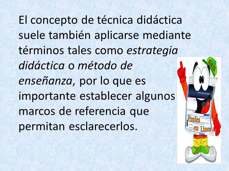 El concepto de técnica didáctica suele también aplicarse mediante términos tales como estrategia didáctica o método de enseñanza, por lo que es importante establecer algunos marcos de referencia que permitan esclarecerlos.