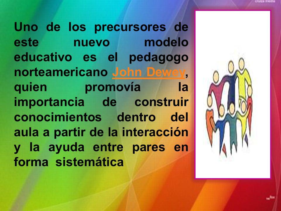 Uno de los precursores de este nuevo modelo educativo es el pedagogo norteamericano John Dewey, quien promovía la importancia de construir conocimientos dentro del aula a partir de la interacción y la ayuda entre pares en forma sistemática