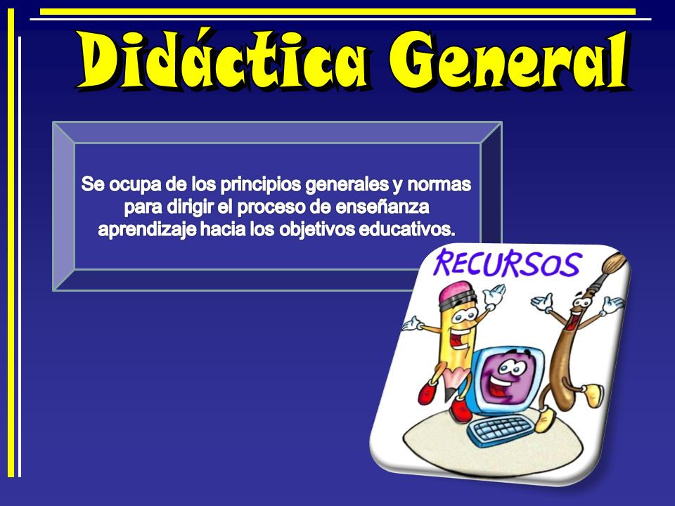 Didáctica General Se ocupa de los principios generales y normas para dirigir el proceso de enseñanza aprendizaje hacia los objetivos educativos.