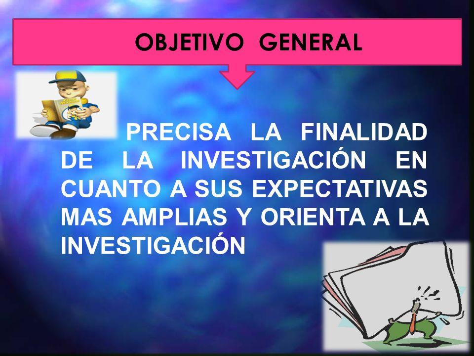 OBJETIVO GENERAL PRECISA LA FINALIDAD DE LA INVESTIGACIÓN EN CUANTO A SUS EXPECTATIVAS MAS AMPLIAS Y ORIENTA A LA INVESTIGACIÓN.
