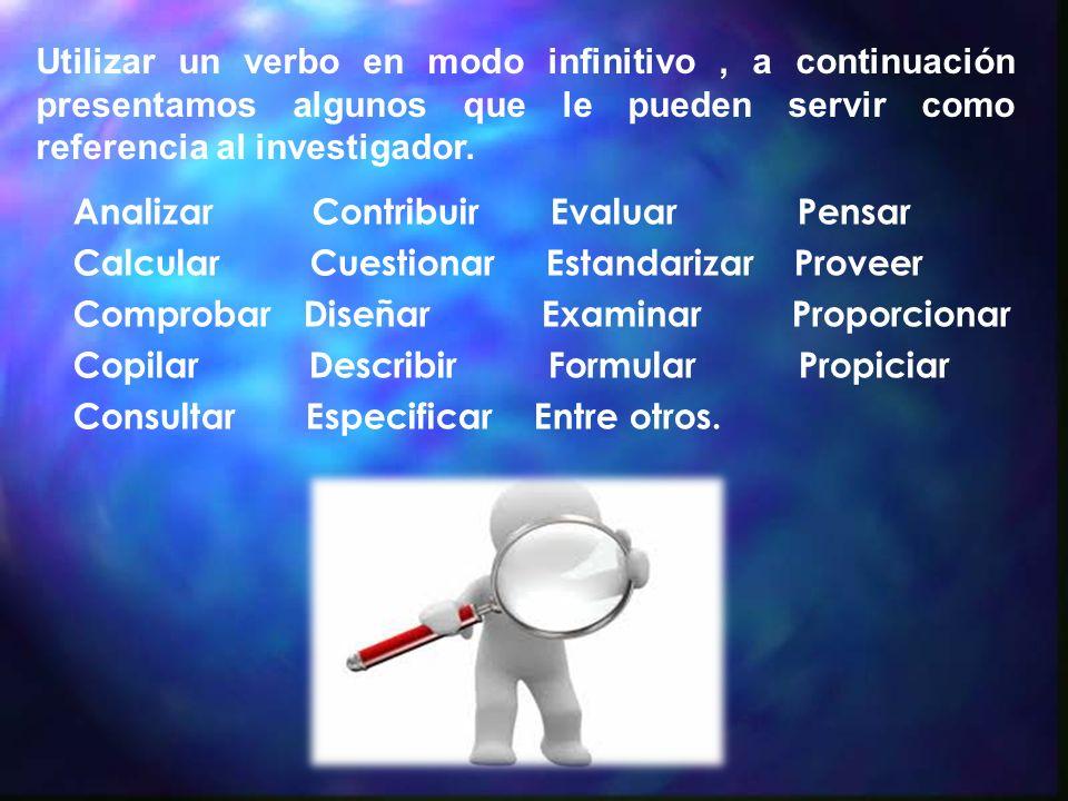 Utilizar un verbo en modo infinitivo , a continuación presentamos algunos que le pueden servir como referencia al investigador.