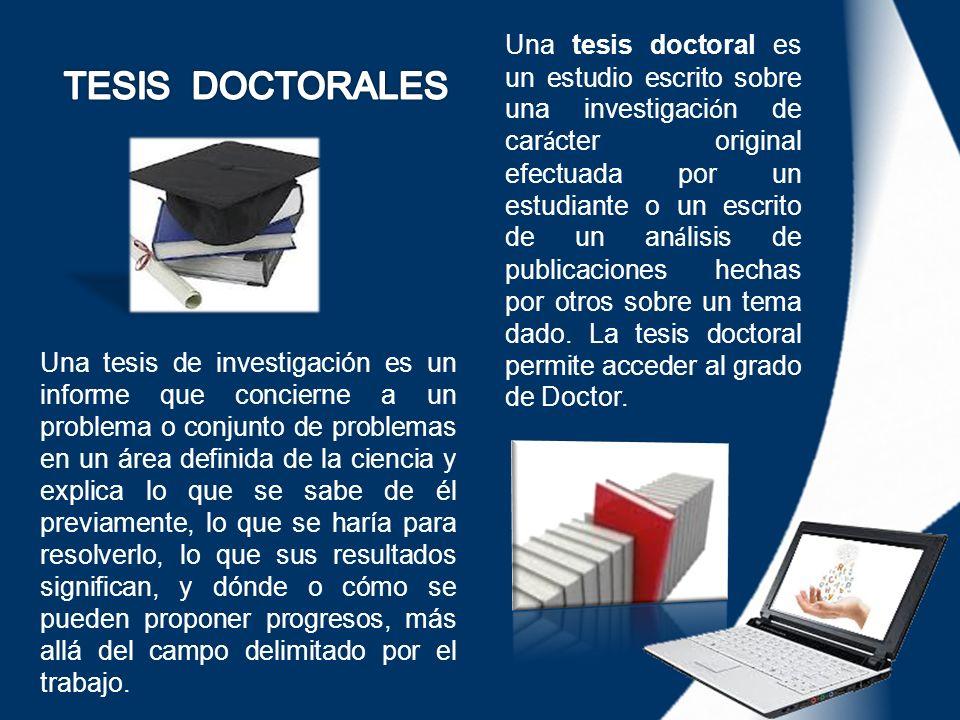 Una tesis doctoral es un estudio escrito sobre una investigación de carácter original efectuada por un estudiante o un escrito de un análisis de publicaciones hechas por otros sobre un tema dado. La tesis doctoral permite acceder al grado de Doctor.