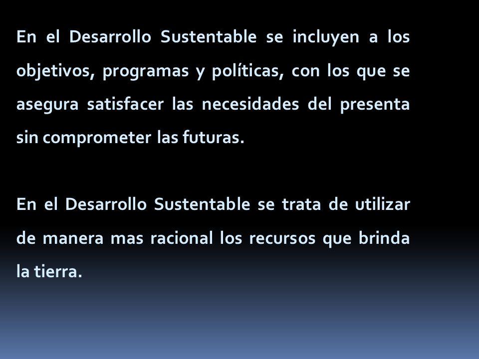 En el Desarrollo Sustentable se incluyen a los objetivos, programas y políticas, con los que se asegura satisfacer las necesidades del presenta sin comprometer las futuras.