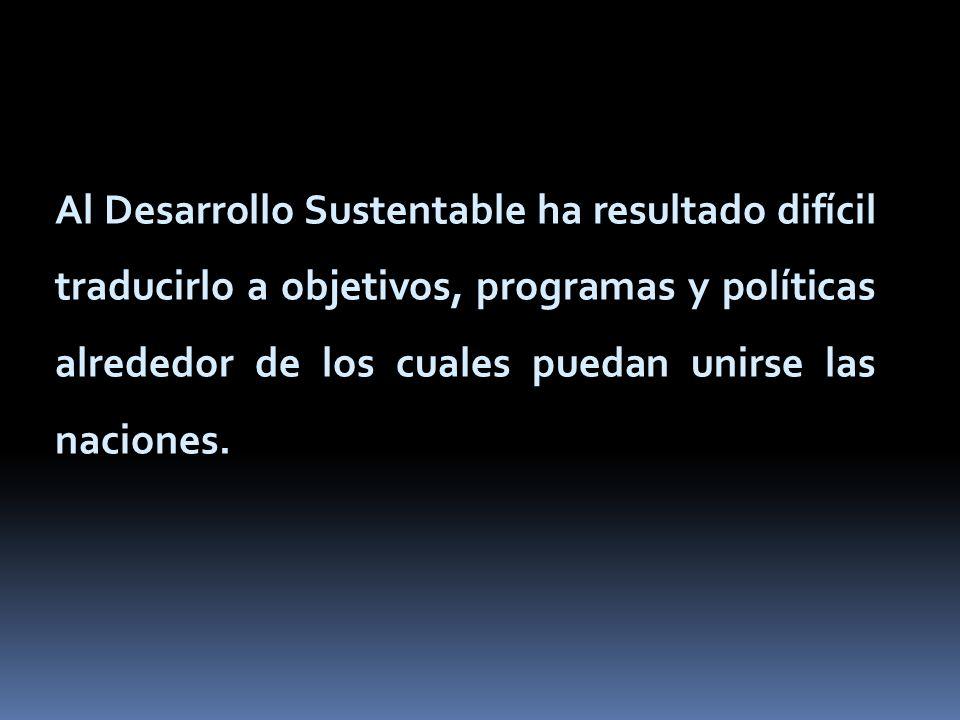 Al Desarrollo Sustentable ha resultado difícil traducirlo a objetivos, programas y políticas alrededor de los cuales puedan unirse las naciones.