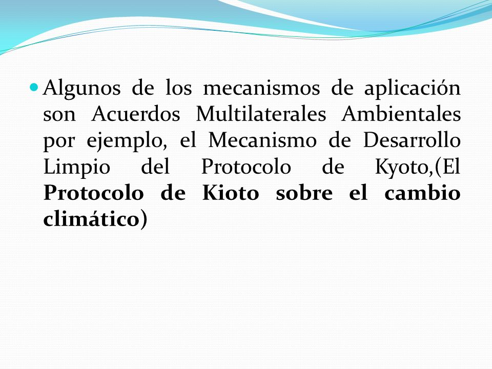 Algunos de los mecanismos de aplicación son Acuerdos Multilaterales Ambientales por ejemplo, el Mecanismo de Desarrollo Limpio del Protocolo de Kyoto,(El Protocolo de Kioto sobre el cambio climático)