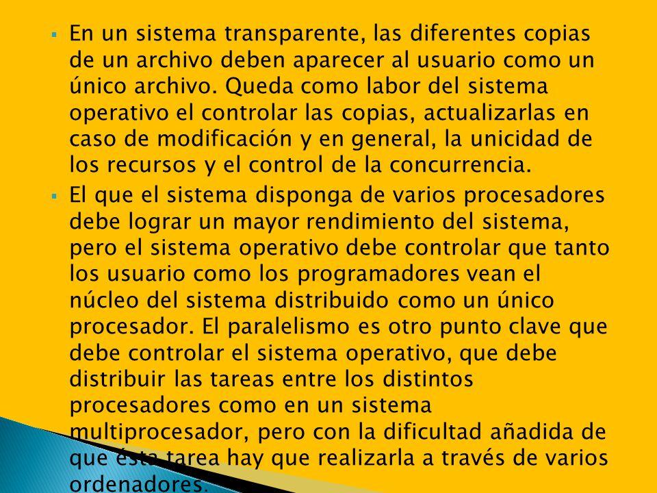 En un sistema transparente, las diferentes copias de un archivo deben aparecer al usuario como un único archivo. Queda como labor del sistema operativo el controlar las copias, actualizarlas en caso de modificación y en general, la unicidad de los recursos y el control de la concurrencia.