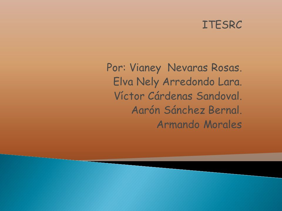 ITESRC Por: Vianey Nevaras Rosas. Elva Nely Arredondo Lara. Víctor Cárdenas Sandoval. Aarón Sánchez Bernal.