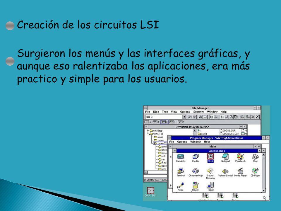 Creación de los circuitos LSI Surgieron los menús y las interfaces gráficas, y aunque eso ralentizaba las aplicaciones, era más practico y simple para los usuarios.