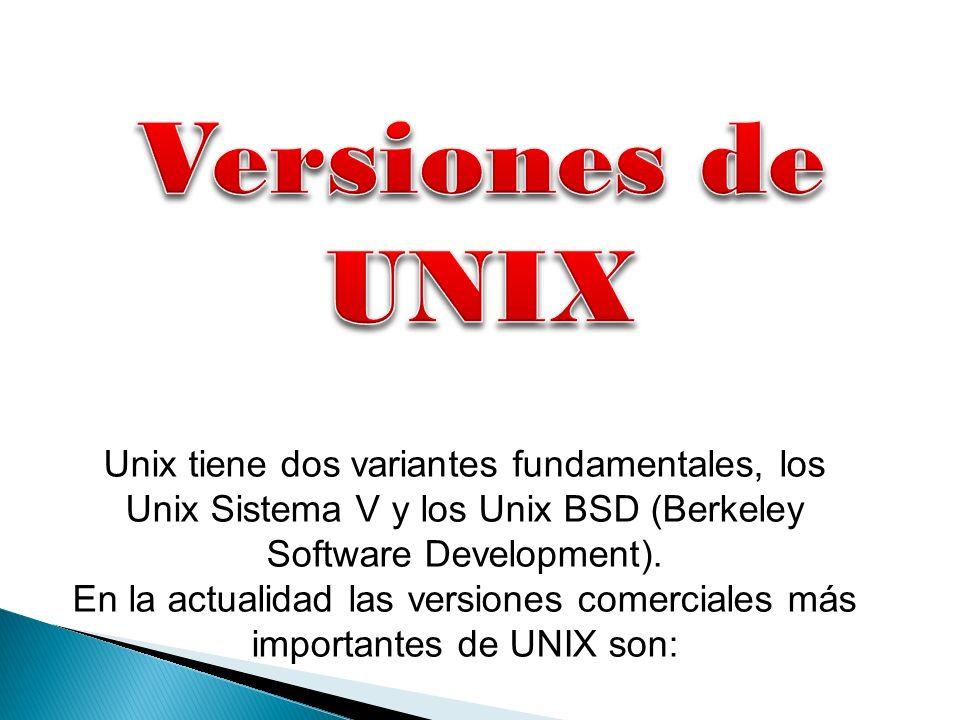 Versiones deUNIX. Unix tiene dos variantes fundamentales, los Unix Sistema V y los Unix BSD (Berkeley Software Development).