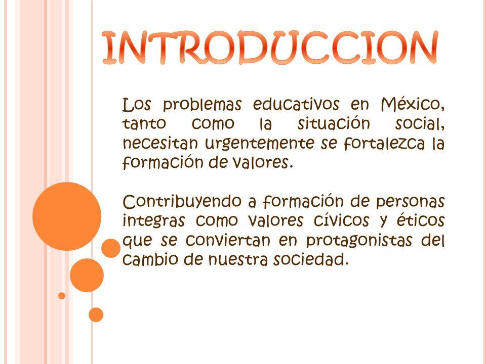 INTRODUCCION Los problemas educativos en México, tanto como la situación social, necesitan urgentemente se fortalezca la formación de valores.