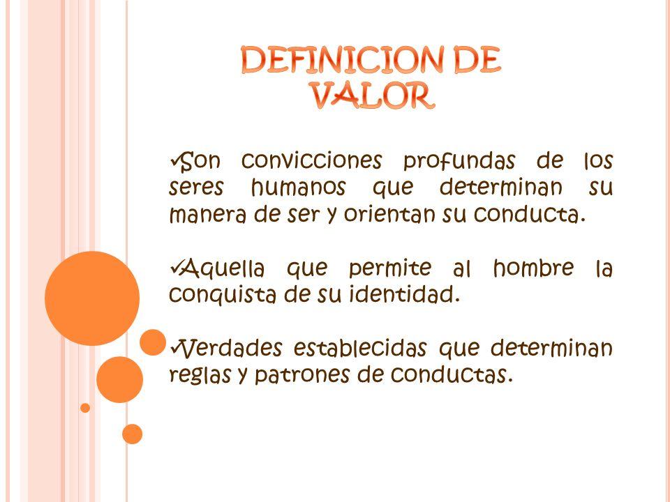 DEFINICION DE VALOR. Son convicciones profundas de los seres humanos que determinan su manera de ser y orientan su conducta.