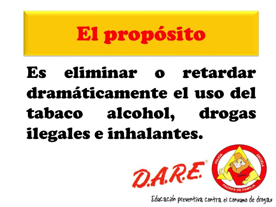 El propósito Es eliminar o retardar dramáticamente el uso del tabaco alcohol, drogas ilegales e inhalantes.