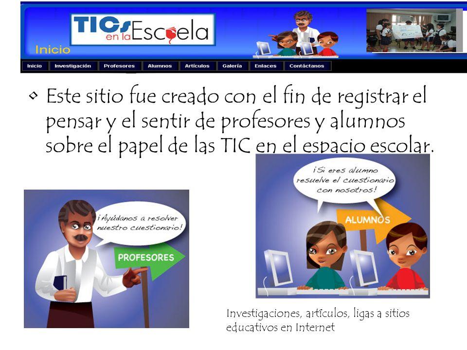 Este sitio fue creado con el fin de registrar el pensar y el sentir de profesores y alumnos sobre el papel de las TIC en el espacio escolar.