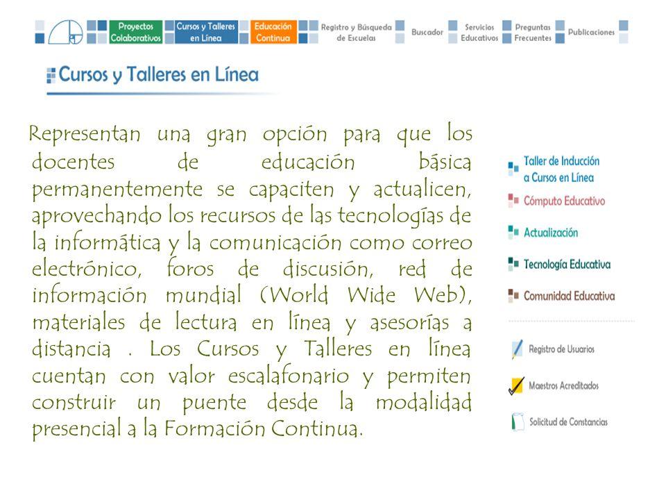 Representan una gran opción para que los docentes de educación básica permanentemente se capaciten y actualicen, aprovechando los recursos de las tecnologías de la informática y la comunicación como correo electrónico, foros de discusión, red de información mundial (World Wide Web), materiales de lectura en línea y asesorías a distancia .