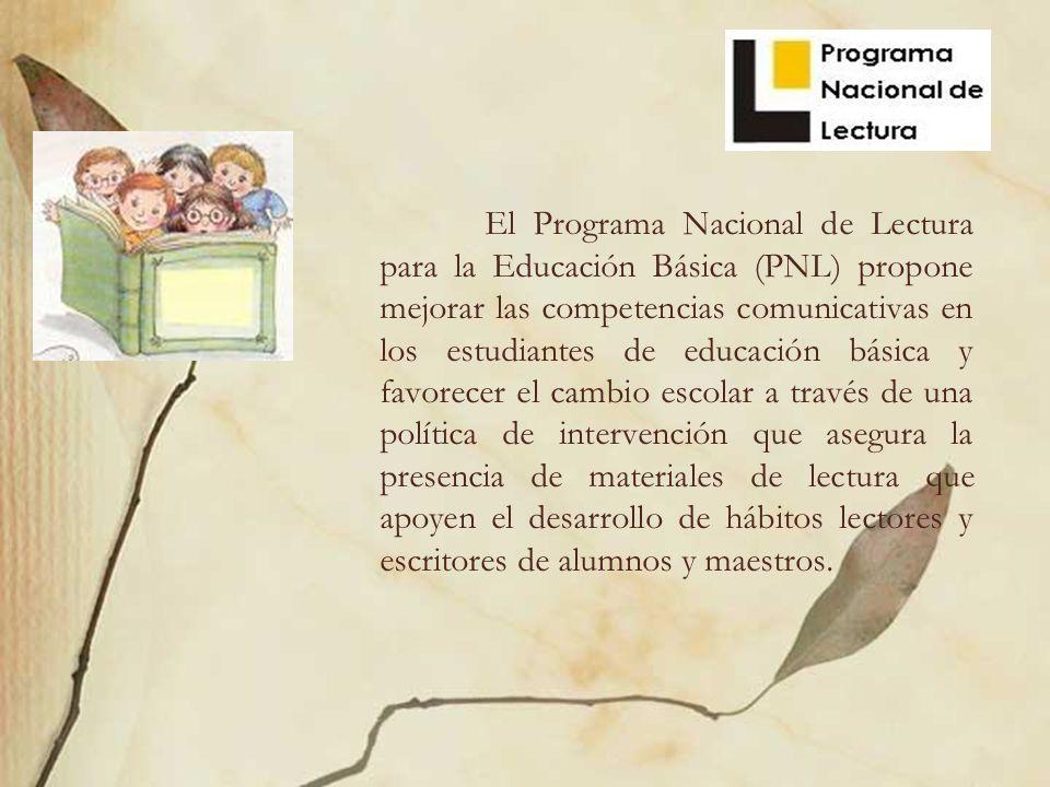 El Programa Nacional de Lectura para la Educación Básica (PNL) propone mejorar las competencias comunicativas en los estudiantes de educación básica y favorecer el cambio escolar a través de una política de intervención que asegura la presencia de materiales de lectura que apoyen el desarrollo de hábitos lectores y escritores de alumnos y maestros.