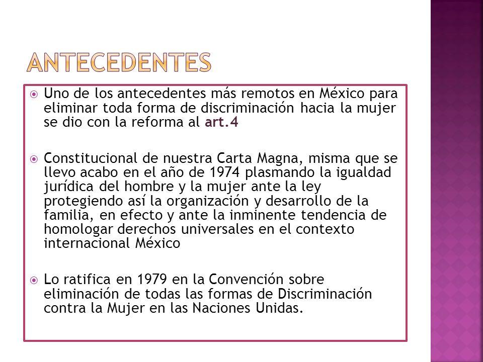 ANTECEDENTES Uno de los antecedentes más remotos en México para eliminar toda forma de discriminación hacia la mujer se dio con la reforma al art.4.
