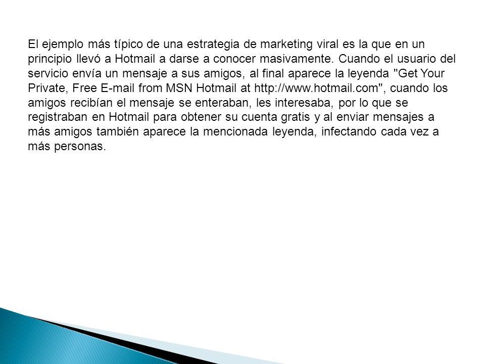 El ejemplo más típico de una estrategia de marketing viral es la que en un principio llevó a Hotmail a darse a conocer masivamente.