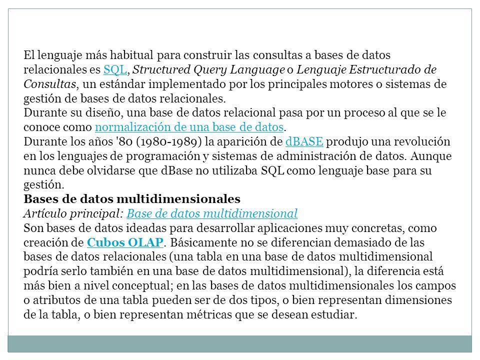 El lenguaje más habitual para construir las consultas a bases de datos relacionales es SQL, Structured Query Language o Lenguaje Estructurado de Consultas, un estándar implementado por los principales motores o sistemas de gestión de bases de datos relacionales.
