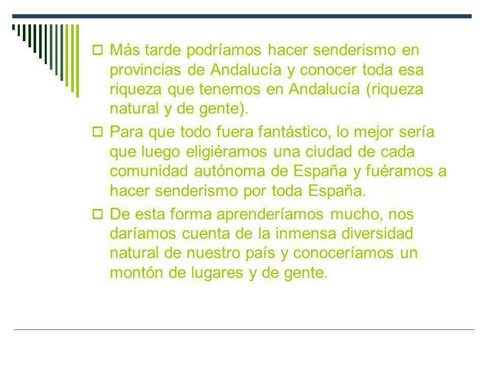 Más tarde podríamos hacer senderismo en provincias de Andalucía y conocer toda esa riqueza que tenemos en Andalucía (riqueza natural y de gente).