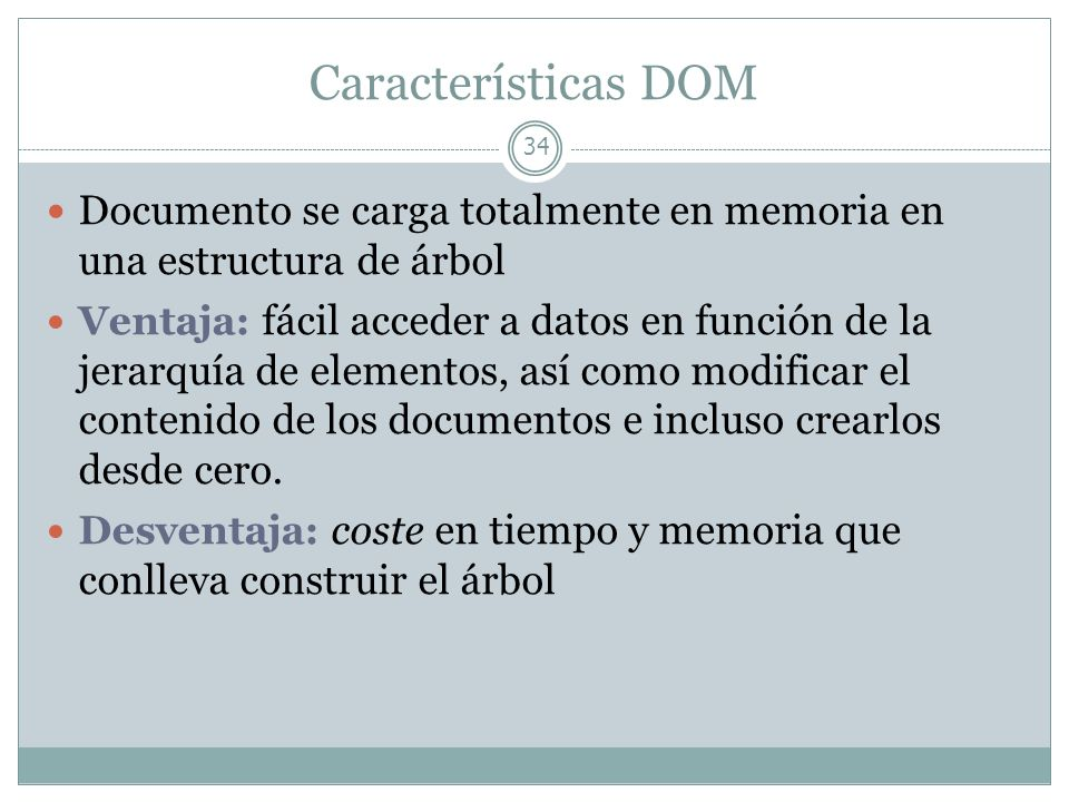 Características DOM Documento se carga totalmente en memoria en una estructura de árbol.