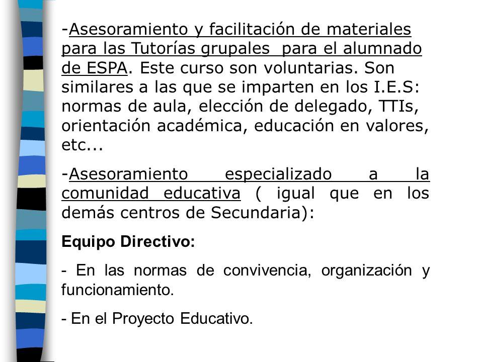 Asesoramiento y facilitación de materiales para las Tutorías grupales para el alumnado de ESPA. Este curso son voluntarias. Son similares a las que se imparten en los I.E.S: normas de aula, elección de delegado, TTIs, orientación académica, educación en valores, etc...