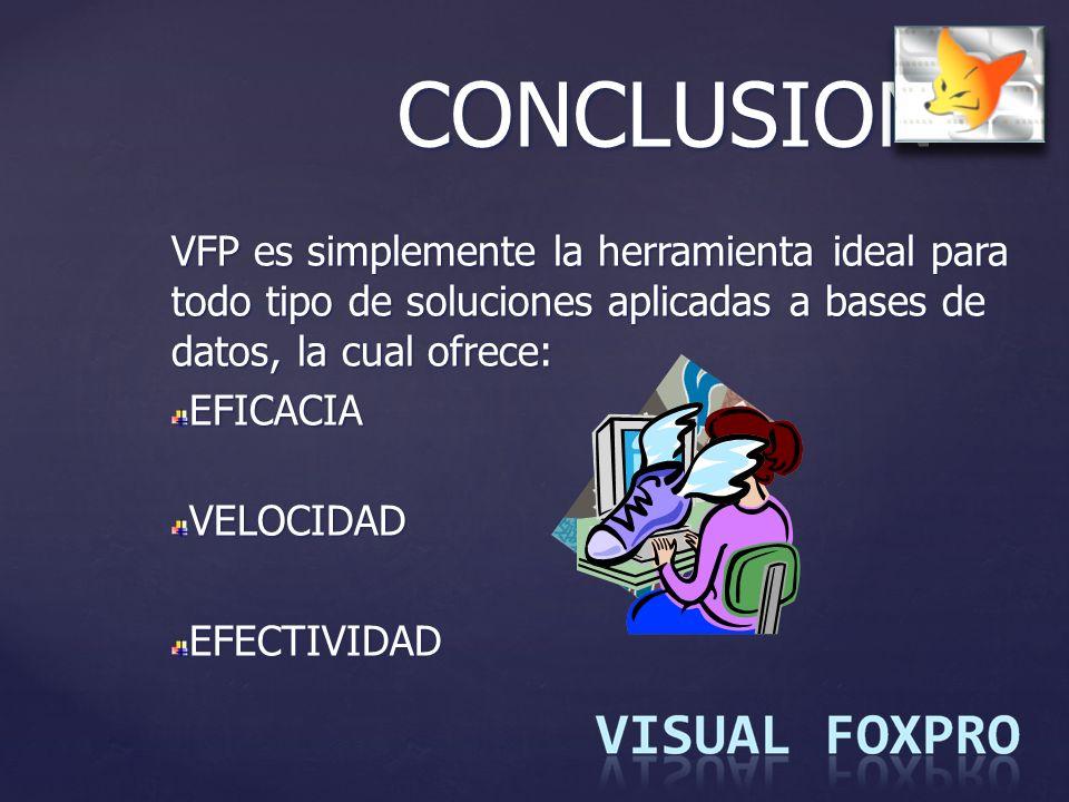 CONCLUSION VFP es simplemente la herramienta ideal para todo tipo de soluciones aplicadas a bases de datos, la cual ofrece: