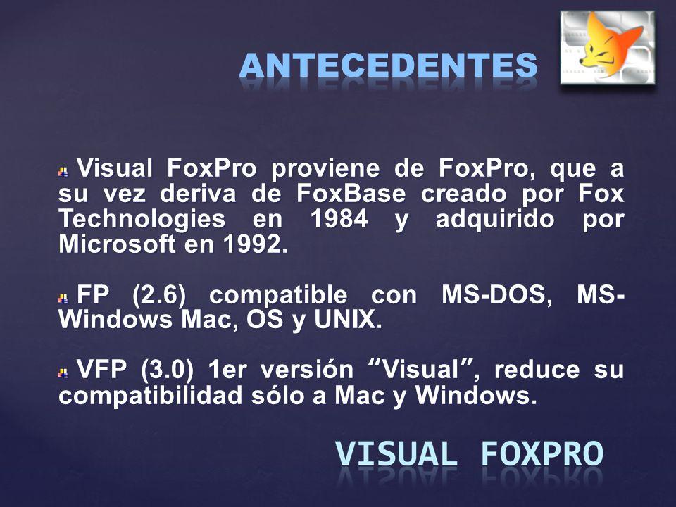 ANTECEDENTES Visual FoxPro proviene de FoxPro, que a su vez deriva de FoxBase creado por Fox Technologies en 1984 y adquirido por Microsoft en 1992.