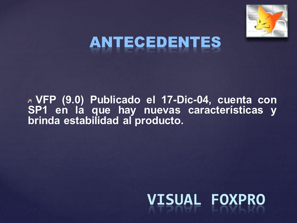 ANTECEDENTES VFP (9.0) Publicado el 17-Dic-04, cuenta con SP1 en la que hay nuevas características y brinda estabilidad al producto.