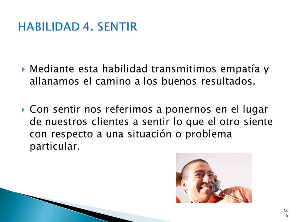 HABILIDAD 4. SENTIR Mediante esta habilidad transmitimos empatía y allanamos el camino a los buenos resultados.