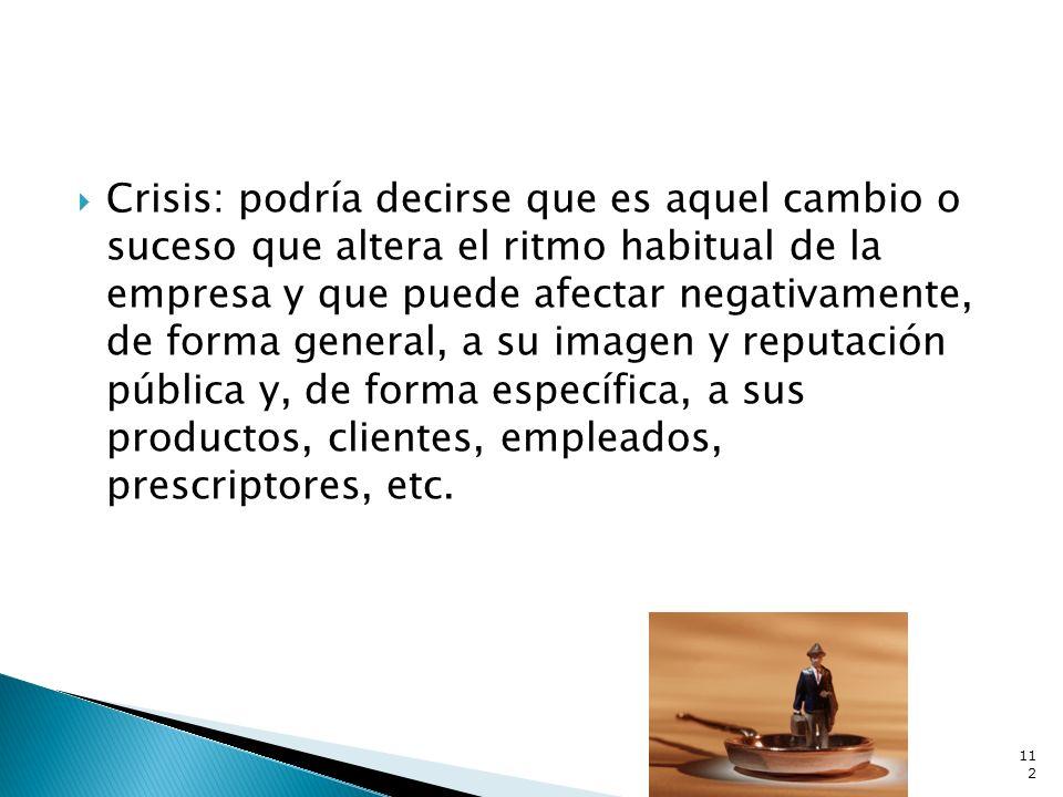 Crisis: podría decirse que es aquel cambio o suceso que altera el ritmo habitual de la empresa y que puede afectar negativamente, de forma general, a su imagen y reputación pública y, de forma específica, a sus productos, clientes, empleados, prescriptores, etc.