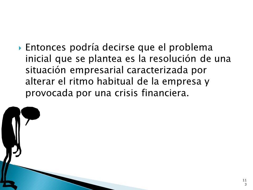 Entonces podría decirse que el problema inicial que se plantea es la resolución de una situación empresarial caracterizada por alterar el ritmo habitual de la empresa y provocada por una crisis financiera.